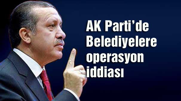 Ak Parti'de belediyelere operasyon iddiası