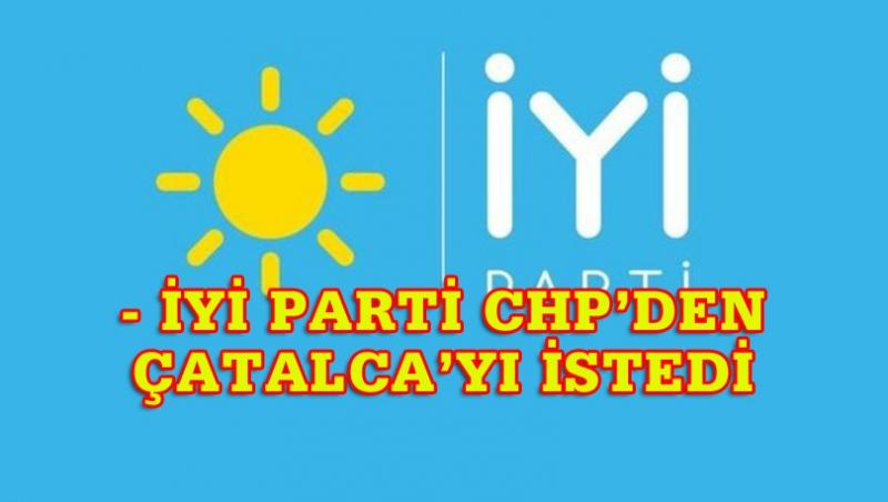 İYİ PARTİ -CHP İTTİFAKINDA ÇATALCA PAZARLIĞI
